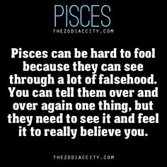 Pisces can be hard to fool because they can see through a lot of falsehood. You can tell them over and over again one thing, but they need to see it and feel it to really believe you.