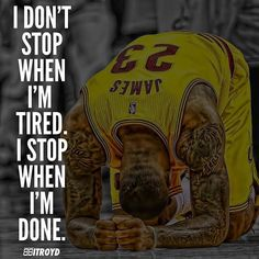 LBJ quote I don't stop when I'm tired. I stop when I'm done.
