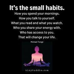 Quotes Sayings and Affirmations It's the Small Habits - Tiny Buddha Life Quotes Love, Me Quotes, Motivational Quotes, Inspirational Quotes, Qoutes, Affirmations, The Words, Tiny Buddha, Buddha Buddha