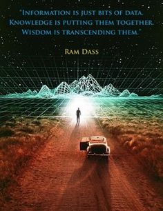 """Information is just bits of data. Knowledge is putting them together. Wisdom is transcending them."" ~ Ram Dass"
