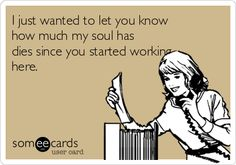I just wanted to let you know how much my soul has dies since you started working here.