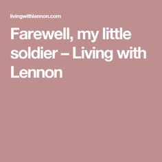 Farewell, my little soldier – Living with Lennon