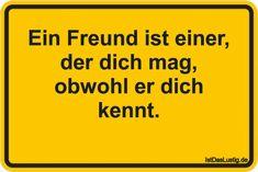 Ein Freund ist einer, der dich mag, obwohl er dich kennt.  ... gefunden auf https://www.istdaslustig.de/spruch/3315 #lustig #sprüche #fun #spass