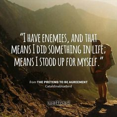 """I have enemies, and that means I did something in life; means I stood up for myself."" - from The Pretend To Be Agreement (on Wattpad)  https://www.wattpad.com/story/25488024?utm_source=android&utm_medium=pinterest&utm_content=share_quote&wp_page=quote&wp_originator=8dE8HUngYLPnkaQfImoFhsJ4fZ6hYFuJ%2FjIF64Ah3PTf5xW7vPfDrWf0lQ4lFbcua6%2FgBKcfbov7GyAmGbKx3se2NXkzXZ7GkJbVB3y%2FHaPXJXlZVwoH%2F1gVNWyyBui1"