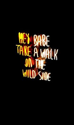will you walk with me on the wild side?  but don't let anybody know about it. just between the two of us