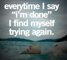 """Everytime I say """"I' m done"""" I find myself trying again. #Quote_Of_The_Day http://motivationforweightloss.org/"""
