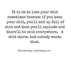 """""""It is ok to lose your shit sometimes because if you keep your shit, you'll end up full of shit and then you'll explode and there'll be shit everywhere. A shit storm. Sarcastic Quotes, Mom Quotes, Best Quotes, Funny Quotes, Life Quotes, Favorite Quotes, Metallica, Health Care For All, Yoga Mantras"""