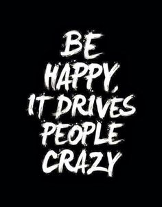 Be happy, it drives people crazy. Especially mean people!