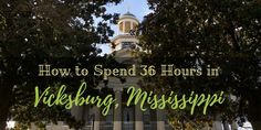 How to Spend 36 Hours in Vicksburg, Mississippi