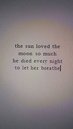 The sun loved the moon so much, he died every night to let her breathe