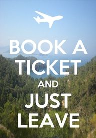 Book a ticket and just leave.  Repinned from Travel & Events by Joy Cowan
