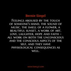 """Feelings aroused by the touch of someone's hand, the sound of music, the smell of a flower, a beautiful sunset, a work of art, love, laughter, hope and faith - all work on both the unconscious and the conscious aspects of the self, and they have physiological consequences as well."", Bernie Siegel"