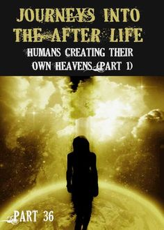http://eqafe.com/p/journeys-into-the-afterlife-humans-creating-their-own-heavens-part-1-part-36* How did Human's through the Mind create their own representations of the Afterlife in the Heaven Existence?     * How did this Religious being, t...