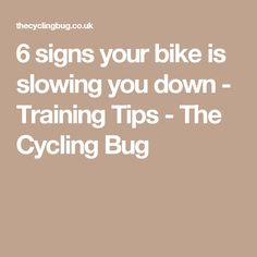 6 signs your bike is slowing you down - Training Tips - The Cycling Bug