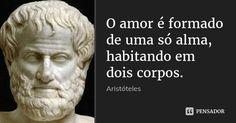 O amor é formado de uma só alma, habitando em dois corpos. — Aristóteles
