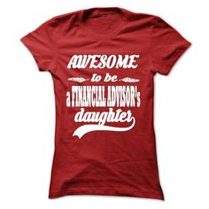 AWESOME TO BE A FINANCIAL ADVISORS DAUGHTER T Shirts, Hoodie Sweatshirts