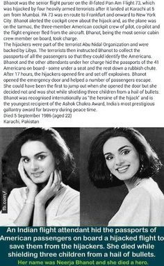 Neerja Bhanot, had multiple opportunities to save herself, but instead stayed with her passengers and was killed shielding three children. She was 22.