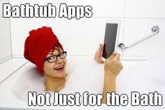 Bathtub Apps Not Just for the Bath (courtesy of @Pinstamatic http://pinstamatic.com)