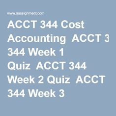ACCT 344 Cost Accounting  ACCT 344 Week 1 Quiz  ACCT 344 Week 2 Quiz  ACCT 344 Week 3 Quiz  ACCT 344 Week 5 Quiz  ACCT 344 Week 6 Quiz