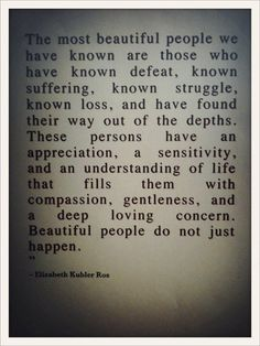 "BF QOD: ""The most beautiful people we have known are those who have known defeat, known suffering, known struggle, known loss, and have found their way out of the depths. These persons have an appreciation, a sensitivity, and an understanding of life that fills them with compassion, gentleness, and a deep, loving concern. Beautiful people do not just happen."" (Elizabeth Kubler Ros) #quotes #quoteoftheday #beautyfrostingquotes #bfqod"
