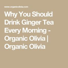 Why You Should Drink Ginger Tea Every Morning - Organic Olivia | Organic Olivia