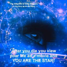 """After you die you view your life as a movie and YOU ARE THE STAR!"" ~ The Afterlife of Billy Fingers"