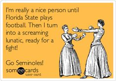 I'm+really+a+nice+person+until+Florida+State+plays+football.+Then+I+turn+into+a+screaming+lunatic,+ready+for+a+fight!+Go+Seminoles!