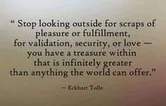 Stop looking outside for scraps of pleasure... Eckhart Tolle