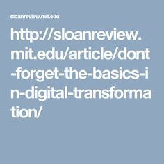 http://sloanreview.mit.edu/article/dont-forget-the-basics-in-digital-transformation/