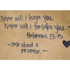 Never will I leave you, never will I forsake you. Hebrews 13:5