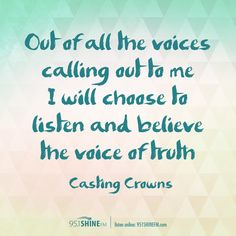 Out of all the voices calling out to me, I will choose to listen and believe the voice of truth. Casting Crowns #Lyrics #VoiceOfTruth