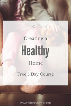 Creating a healthy home FREE 5 Day E-Course! Are you looking for ways to make your home healthy? Learn how to live a healthier + simpler life in the new year✨