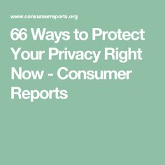 66 Ways to Protect Your Privacy Right Now - Consumer Reports