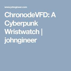 ChronodeVFD: A Cyberpunk Wristwatch | johngineer