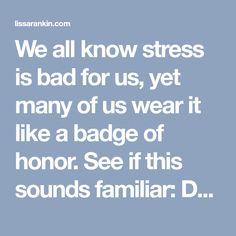 """We all know stress is bad for us, yet many of us wear it like a badge of honor. See if this sounds familiar: Dude: """"OMG, I'm so stressed out! I'm working 14 hour days and haven't used my vacation days for two years now, but hey - sometimes you just gotta keep your eye on the prize, right? Hey, yo"""