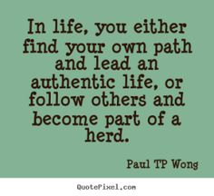 """""""In life, you either find your own path and lead an authentic life, or follow others and become part of a herd."""" – Dr Paul TP Wong"""