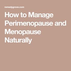 How to Manage Perimenopause and Menopause Naturally