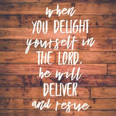 When you delight yourself in the Lord, he will deliver and rescue