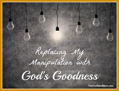 Replacing My Manipulation with God's Goodness