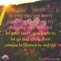 In your ego, you try changing your beloved. In your heart, you learn to let go and allow their unique brilliance to unfold.