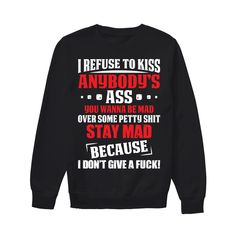 I rufuse to kiss anybody's ass you wanna be mad funny shirts funny t shirts for woman and men Funny T Shirt Sayings, Funny Shirts Women, Funny Sweatshirts, Cool Hoodies, T Shirts With Sayings, T Shirts For Women, Sarcastic Shirts, Funny Tee Shirts, T Shirt Citations