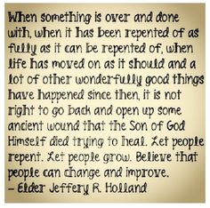 """""""... it is not right to go back and open up some ancient wound that the Son of God Himself died trying to heal..."""" Jeffery R Holland"""