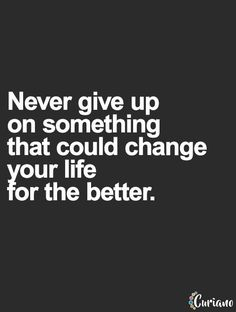 Never give up on something that could change your life for the better... wise words