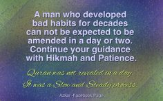 A man who developed bad habits for decades can not be expected to be amended in a day or two. Continue your guidance with Hikmah and Patience. Quran was not revealed in a day. It was a Slow and Steady process.