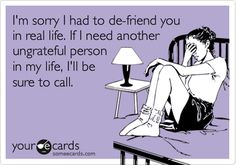 I'm sorry I had to de-friend you in real life. If I need another ungrateful person in my life, I'll be sure to call.