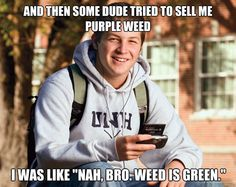 """Some dude tried to sell me purple weed. I was like """"nah bro, weed is green"""""""