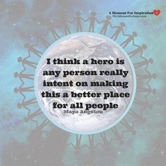 I think a hero is any person really intent on making this a better place for all people - Maya Angelou