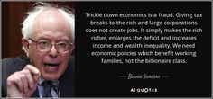Trickle down economics is a fraud. Giving tax breaks to the rich and large corporations does not create jobs. It simply makes the rich richer, enlarges the deficit and increases income and wealth inequality. We need economic policies which benefit working families, not the billionaire class.