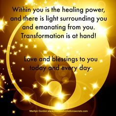Within you is the healing power, and there is light surrounding you and emanating from you. Transformation is at hand! Love and blessings to you today and every day. Thank you; I love you. Marilyn Gordon.www.lifetransformationsecrets.com