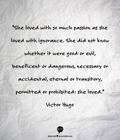 """""""She loved with so much passion as she loved with ignorance. She did not know whether it were good or evil, beneficent or dangerous, necessary or accidental, eternal or transitory, permitted or prohibited: she loved."""" Victor Hugo"""